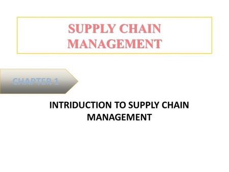 SUPPLY CHAIN MANAGEMENT INTRIDUCTION TO SUPPLY CHAIN MANAGEMENT CHAPTER 1.