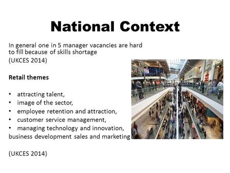 National Context In general one in 5 manager vacancies are hard to fill because of skills shortage (UKCES 2014) Retail themes attracting talent, image.