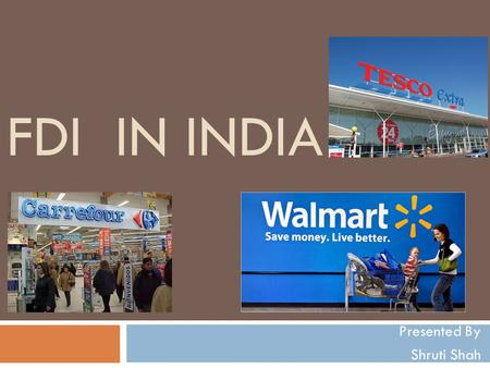 FDI IN INDIA Presented By Shruti Shah. Contents  Definition  Overview in Retail Sector  History  Why FDI should be permitted??  Indian Retailers.