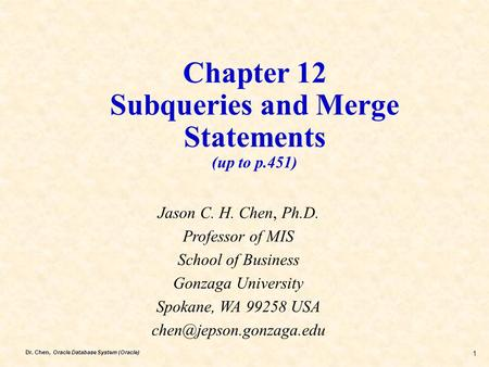 Dr. Chen, Oracle Database System (Oracle) 1 Chapter 12 Subqueries and Merge Statements (up to p.451) Jason C. H. Chen, Ph.D. Professor of MIS School of.