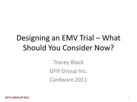 Designing an EMV Trial – What Should You Consider Now? Tracey Black GFH Group Inc. Cardware 2011 1 GFH GROUP INC.