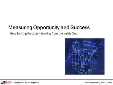 ©2013 Fiserv, Inc. or its affiliateswww.raddon.com / 800.827.3500 Measuring Opportunity and Success Best Banking Practices - Looking from the Inside Out.