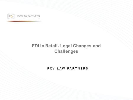 FDI in Retail- Legal Changes and Challenges PXV LAW PARTNERS.