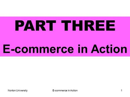 Norton UniversityE-commerce in Action1 PART THREE E-commerce in Action.