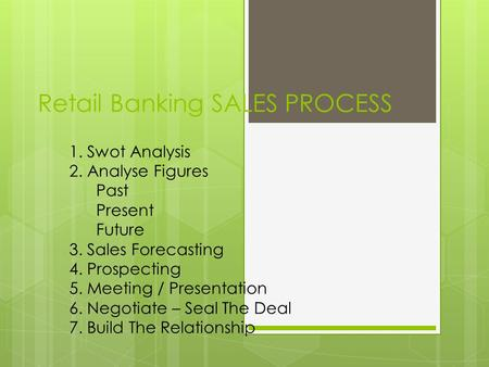 Retail Banking SALES PROCESS 1. Swot Analysis 2. Analyse Figures Past Present Future 3. Sales Forecasting 4. Prospecting 5. Meeting / Presentation 6. Negotiate.