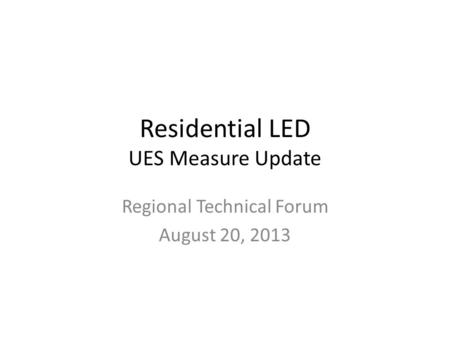 Residential LED UES Measure Update Regional Technical Forum August 20, 2013.