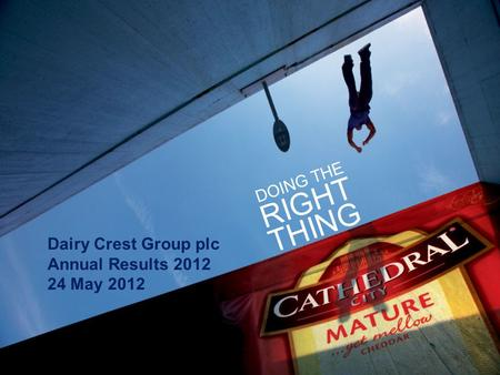 1 Dairy Crest Group plc Annual Results 2012 24 May 2012 DOING THE RIGHT THING.