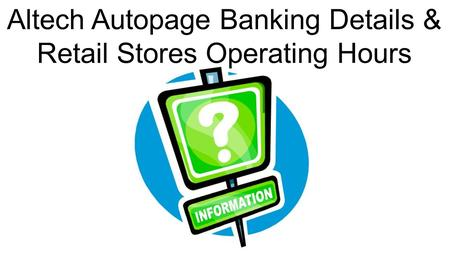 Account Suspend and Un-Suspend Altech Autopage Banking Details & Retail Stores Operating Hours.