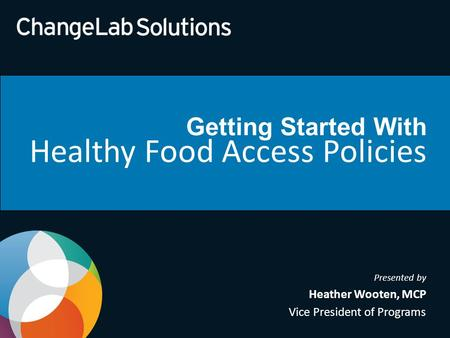 Getting Started With Healthy Food Access Policies Presented by Heather Wooten, MCP Vice President of Programs.