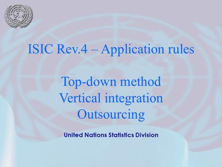 United Nations Statistics Division ISIC Rev.4 – Application rules Top-down method Vertical integration Outsourcing.