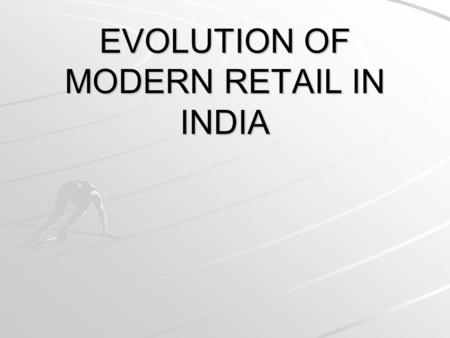 EVOLUTION OF MODERN RETAIL IN INDIA. Retail : The Evolution… The first phase- Introduction stage The second phase- Growth stage The third phase- Mature.