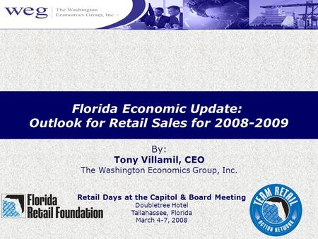 Florida Economic Update: Outlook for Retail Sales for 2008-2009 By: Tony Villamil, CEO The Washington Economics Group, Inc. Retail Days at the Capitol.