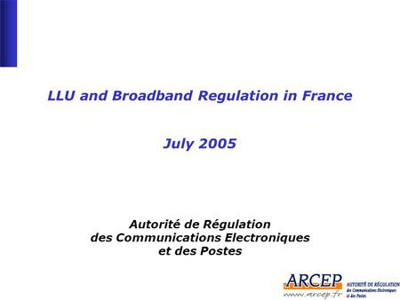 -1--1- LLU and Broadband Regulation in France July 2005 Autorité de Régulation des Communications Electroniques et des Postes.