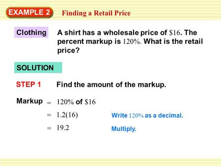 EXAMPLE 2 Finding a Retail Price Clothing A shirt has a wholesale price of $16. The percent markup is 120%. What is the retail price? SOLUTION STEP 1 Find.