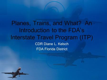 Planes, Trains, and What? An Introduction to the FDA's Interstate Travel Program (ITP) CDR Diane L. Kelsch FDA Florida District.
