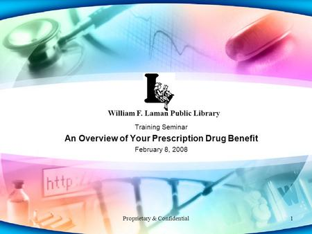 Proprietary & Confidential1 Training Seminar An Overview of Your Prescription Drug Benefit February 8, 2008 William F. Laman Public Library.