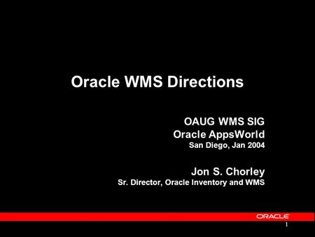 Oracle WMS Directions OAUG WMS SIG Oracle AppsWorld San Diego, Jan 2004 Jon S. Chorley Sr. Director, Oracle Inventory and WMS.