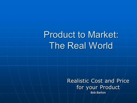 Product to Market: The Real World Realistic Cost and Price for your Product Bob Barton.