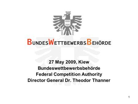 1 27 May 2009, Kiew Bundeswettbewerbsbehörde Federal Competition Authority Director General Dr. Theodor Thanner B UNDES W ETTBEWERBS B EHÖRDE.