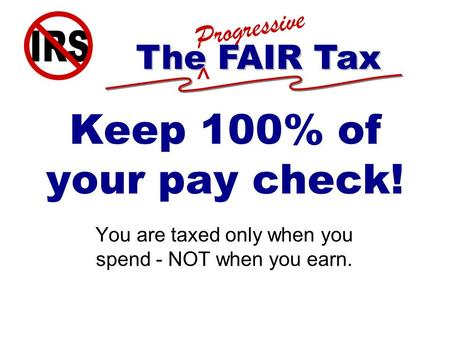 ^ Progressive The FAIR Tax Keep 100% of your pay check! You are taxed only when you spend - NOT when you earn.