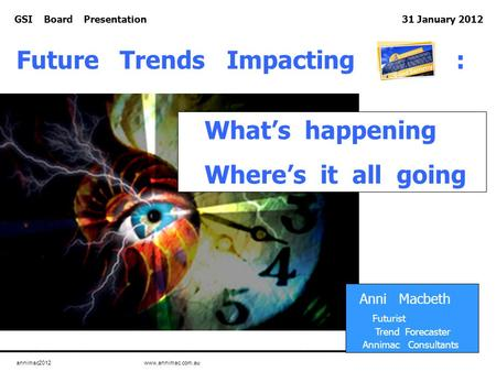 Annimac2012 www.annimac.com.au GSI Board Presentation 31 January 2012 What's happening Where's it all going Anni Macbeth Futurist Trend Forecaster Annimac.