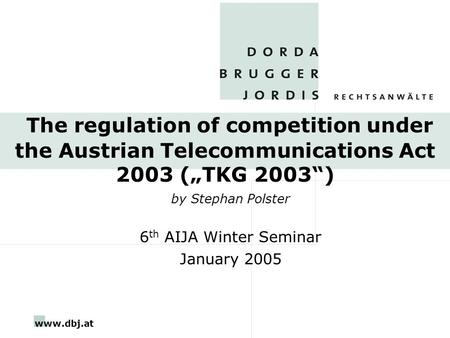"Www.dbj.at The regulation of competition under the Austrian Telecommunications Act 2003 (""TKG 2003"") by Stephan Polster 6 th AIJA Winter Seminar January."