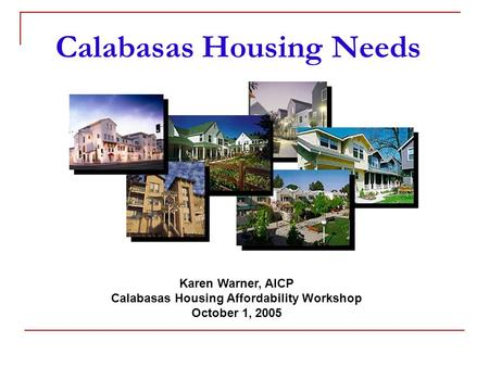 Calabasas Housing Needs Karen Warner, AICP Calabasas Housing Affordability Workshop October 1, 2005.