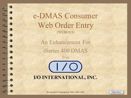 e-DMAS Consumer Web Order Entry (WEBOE8) An Enhancement For iSeries 400 DMAS from  Copyright I/O International, 2003, 2004, 2005 Skip Intro.