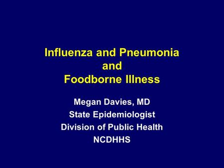 Influenza and Pneumonia and Foodborne Illness Megan Davies, MD State Epidemiologist Division of Public Health NCDHHS.