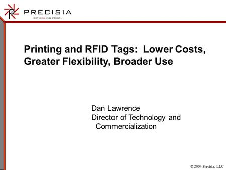 © 2004 Precisia, LLC Printing and RFID Tags: Lower Costs, Greater Flexibility, Broader Use Dan Lawrence Director of Technology and Commercialization.
