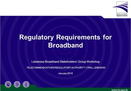 Regulatory Requirements for Broadband Lebanese Broadband Stakeholders' Group Workshop TELECOMMUNICATIONS REGULATORY AUTHORIT Y (TRA), LEBANON January 2010.