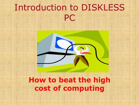 Introduction to DISKLESS PC How to beat the high cost of computing.