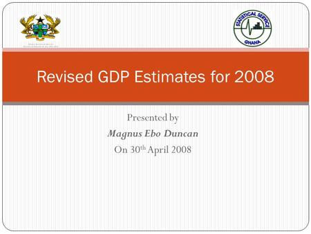Presented by Magnus Ebo Duncan On 30 th April 2008 Revised GDP Estimates for 2008.