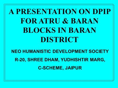 NEO HUMANISTIC DEVELOPMENT SOCIETY R-20, SHREE DHAM, YUDHISHTIR MARG, C-SCHEME, JAIPUR A PRESENTATION ON DPIP FOR ATRU & BARAN BLOCKS IN BARAN DISTRICT.