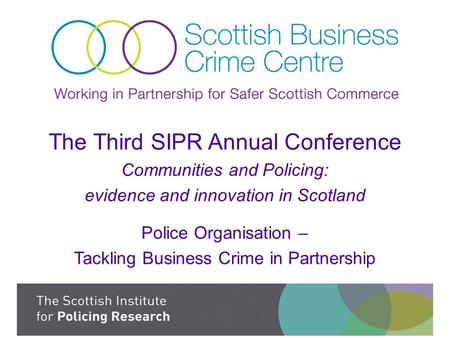 The Third SIPR Annual Conference Communities and Policing: evidence and innovation in Scotland Police Organisation – Tackling Business Crime in Partnership.