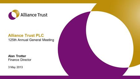 Alliance Trust PLC 125th Annual General Meeting Alan Trotter Finance Director 3 May 2013.