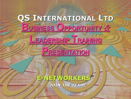 QS I NTERNATIONAL L TD E-NETWORKERS E-NETWORKERS ™ …JOIN THE TEAM! B USINESS O PPORTUNITY & L EADERSHIP T RAINING P RESENTATION.