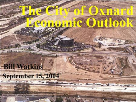 UCSB Economic Forecast Project The City of Oxnard Economic Outlook Bill Watkins September 15, 2004.