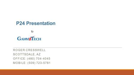 P24 Presentation to ROGER CRESSWELL SCOTTSDALE, AZ OFFICE: (480) 704-4045 MOBILE: (509) 723-5781.