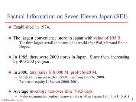 1 utdallas.edu/~metin Factual Information on Seven Eleven Japan (SEJ) u Established in 1974. u The largest convenience store in Japan with value of $95.