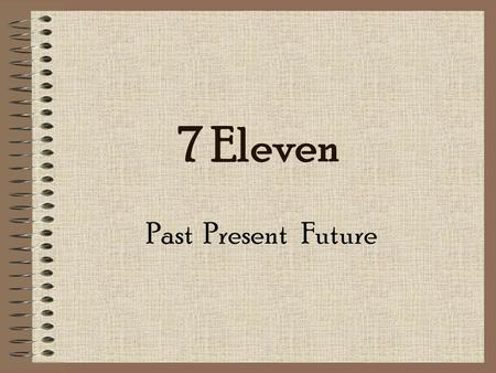 7 Eleven Past Present Future. The Past 7 Eleven, Inc was founded in 1927 in Dallas. The name originated in 1946 because the store was open from 7am to.