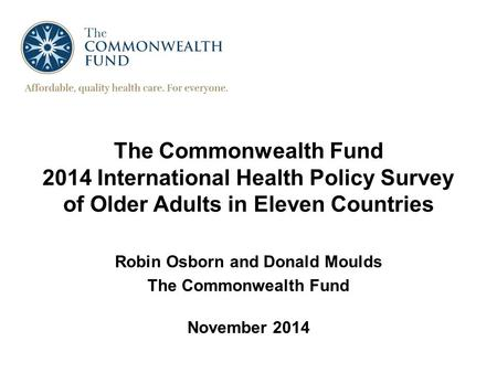 The Commonwealth Fund 2014 International Health Policy Survey of Older Adults in Eleven Countries Robin Osborn and Donald Moulds The Commonwealth Fund.