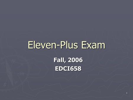1 Eleven-Plus Exam Fall, 2006 EDCI658. 2 What Is Eleven Plus Exam ? ► The Eleven Plus was an examination given to students in their last year of primary.