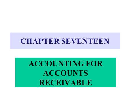 CHAPTER SEVENTEEN ACCOUNTING FOR ACCOUNTS RECEIVABLE.
