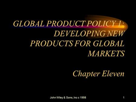 John Wiley & Sons, Inc c 19981 GLOBAL PRODUCT POLICY 1: DEVELOPING NEW PRODUCTS FOR GLOBAL MARKETS Chapter Eleven.