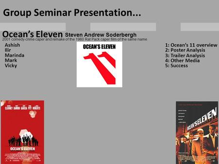 Ocean's Eleven Group Seminar Presentation... Ashish Ilir Marinda Mark Vicky 1: Ocean's 11 overview 2: Poster Analysis 3: Trailer Analysis 4: Other Media.