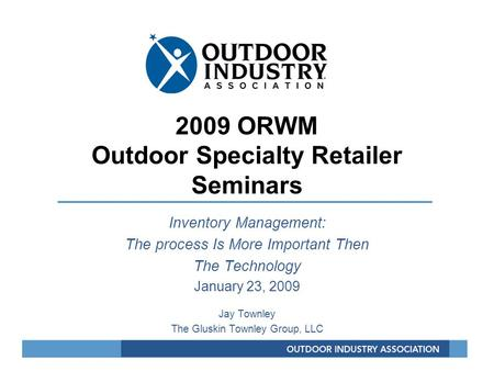 2009 ORWM Outdoor Specialty Retailer Seminars Inventory Management: The process Is More Important Then The Technology January 23, 2009 Jay Townley The.