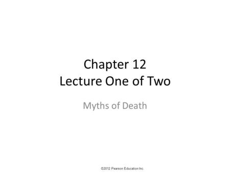 Chapter 12 Lecture One of Two Myths of Death ©2012 Pearson Education Inc.
