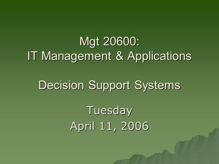 Mgt 20600: IT Management & Applications Decision Support Systems Tuesday April 11, 2006.