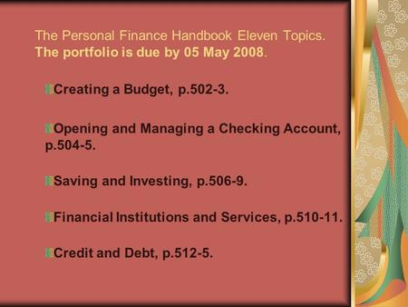 The Personal Finance Handbook Eleven Topics. The portfolio is due by 05 May 2008. Creating a Budget, p.502-3. Opening and Managing a Checking Account,
